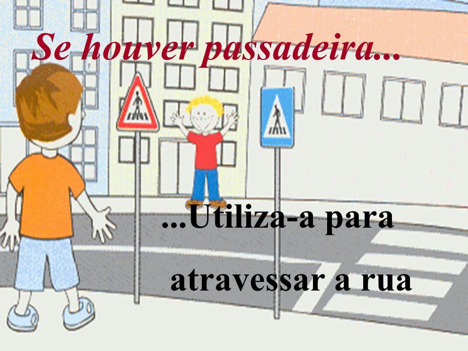 Se houver passadeira......Utiliza-a para atravessar a rua