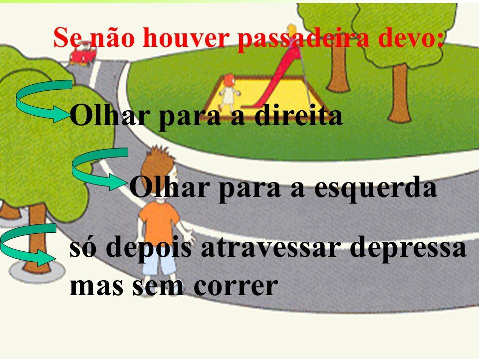 Se não houver passadeira devo: Olhar para a esquerda só depois atravessar depressa mas sem correr Olhar para a direita
