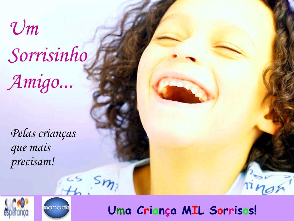 Um Sorrisinho Amigo... Pelas crianças que mais precisam! Uma Criança MIL Sorrisos!