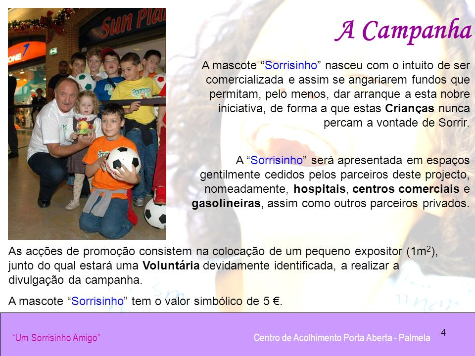 4 A Campanha A mascote Sorrisinho nasceu com o intuito de ser comercializada e assim se angariarem fundos que permitam, pelo menos, dar arranque a est