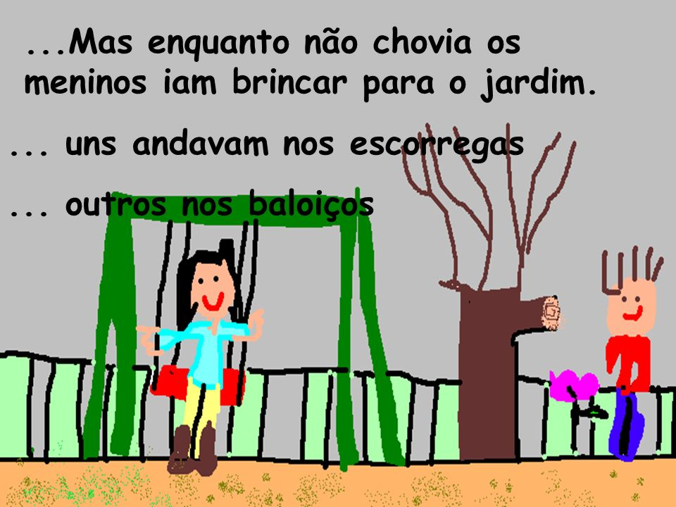 ...Mas enquanto não chovia os meninos iam brincar para o jardim.... uns andavam nos escorregas... outros nos baloiços