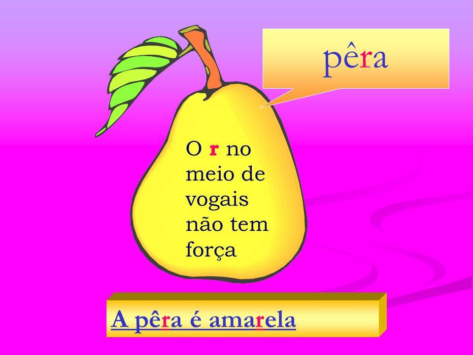 O r no meio de vogais não tem força A pêra é amarela pêra