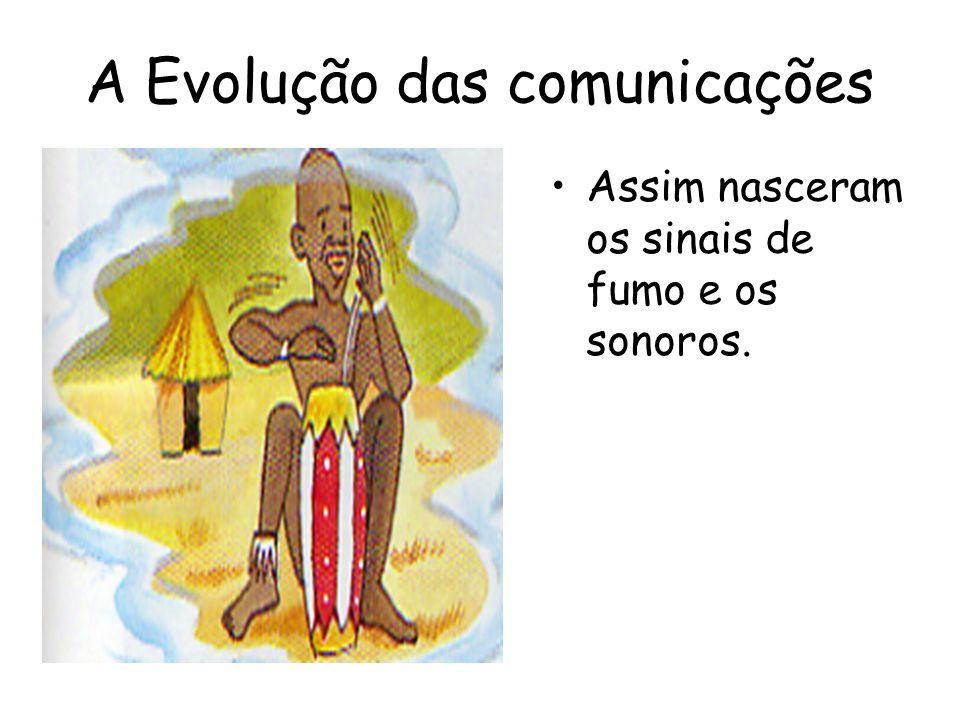 A Evolução das comunicações O tempo foi passando e o homem foi descobrindo novas formas de ir mais longe.