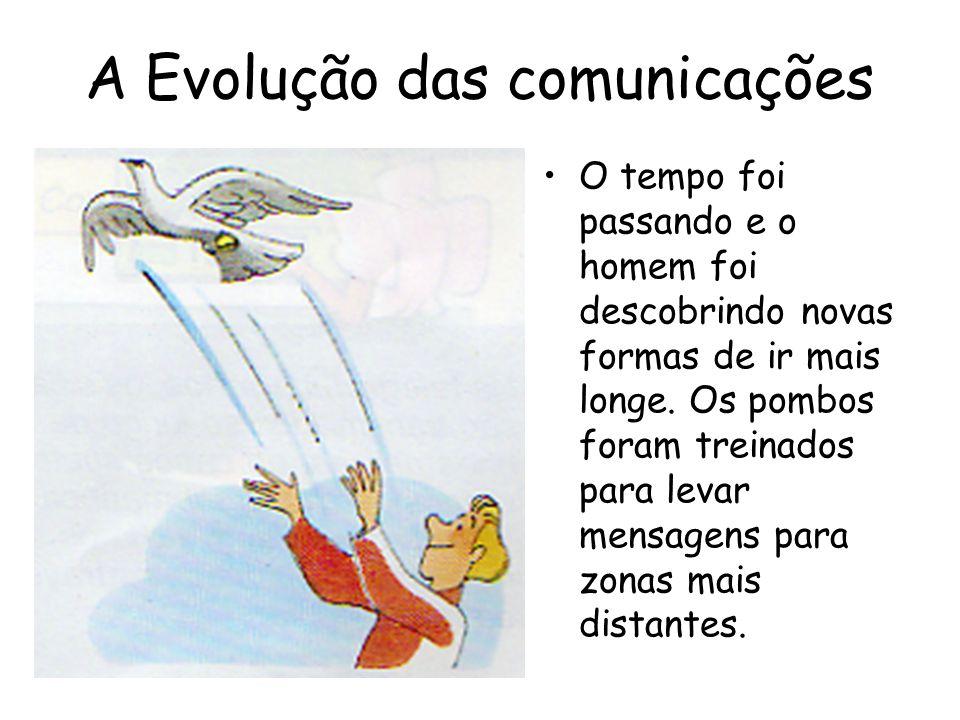 A Evolução das comunicações O tempo foi passando e o homem foi descobrindo novas formas de ir mais longe. Os pombos foram treinados para levar mensage