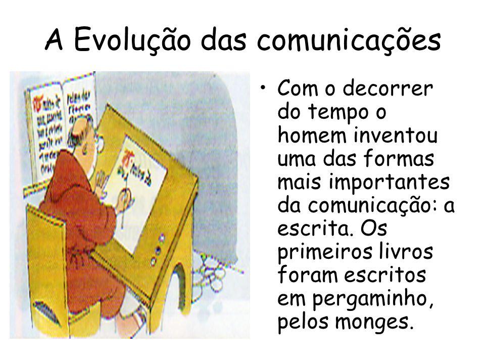 A Evolução das comunicações Com o decorrer do tempo o homem inventou uma das formas mais importantes da comunicação: a escrita. Os primeiros livros fo
