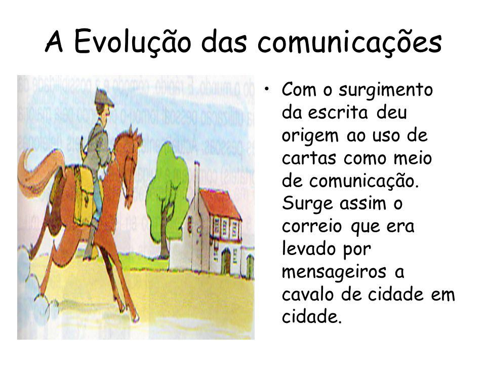 A Evolução das comunicações Com o surgimento da escrita deu origem ao uso de cartas como meio de comunicação. Surge assim o correio que era levado por