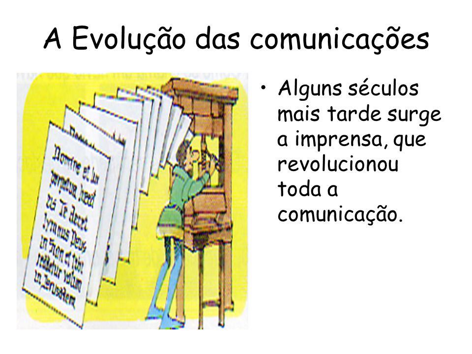 A Evolução das comunicações Alguns séculos mais tarde surge a imprensa, que revolucionou toda a comunicação.
