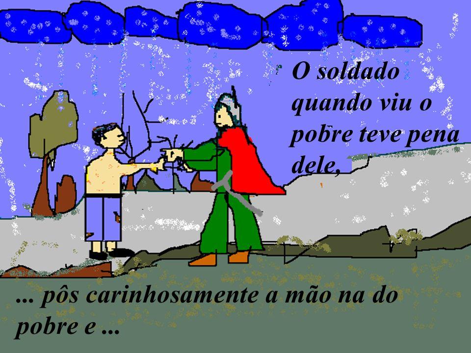 ... pôs carinhosamente a mão na do pobre e... O soldado quando viu o pobre teve pena dele,