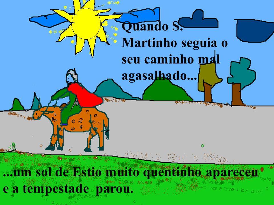 ...um sol de Estio muito quentinho apareceu e a tempestade parou. Quando S. Martinho seguia o seu caminho mal agasalhado...