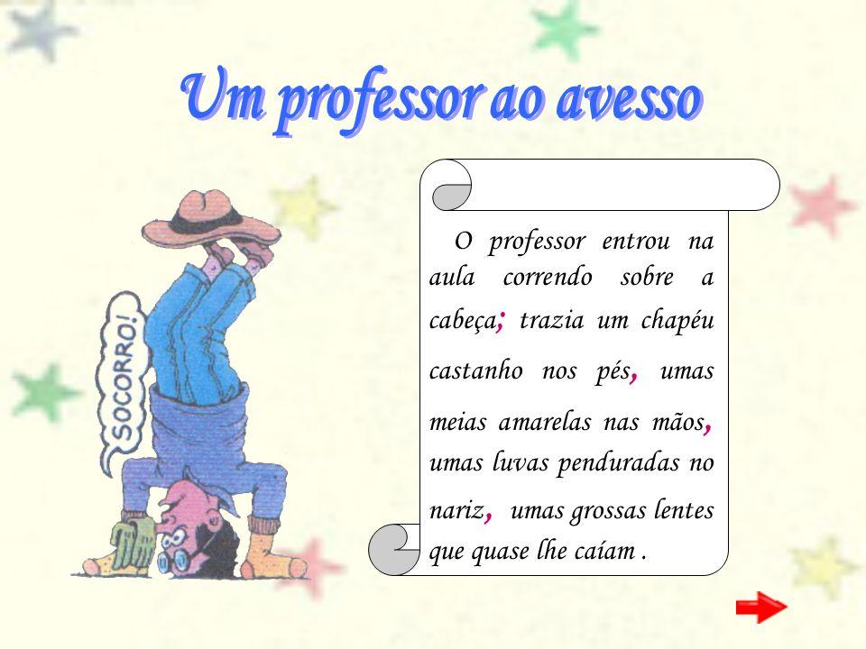 O professor entrou na aula correndo sobre a cabeça ; trazia um chapéu castanho nos pés, umas meias amarelas nas mãos, umas luvas penduradas no nariz,