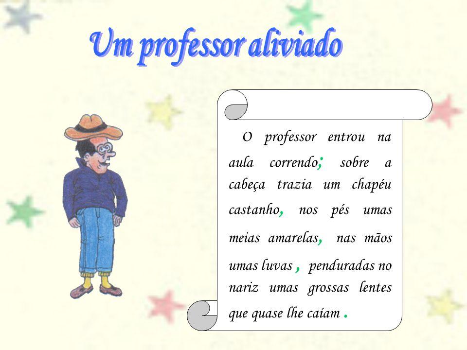O professor entrou na aula correndo ; sobre a cabeça trazia um chapéu castanho, nos pés umas meias amarelas, nas mãos umas luvas, penduradas no nariz
