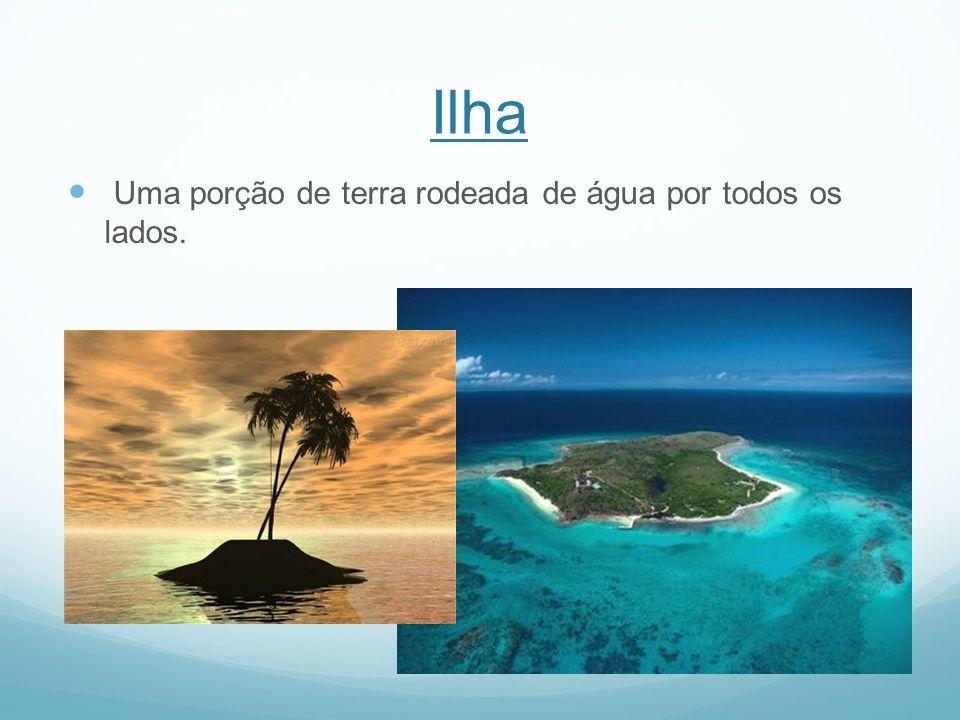 Ilha Uma porção de terra rodeada de água por todos os lados.