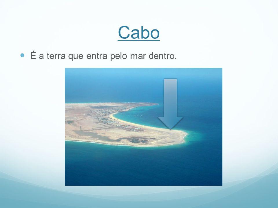 Cabo É a terra que entra pelo mar dentro.