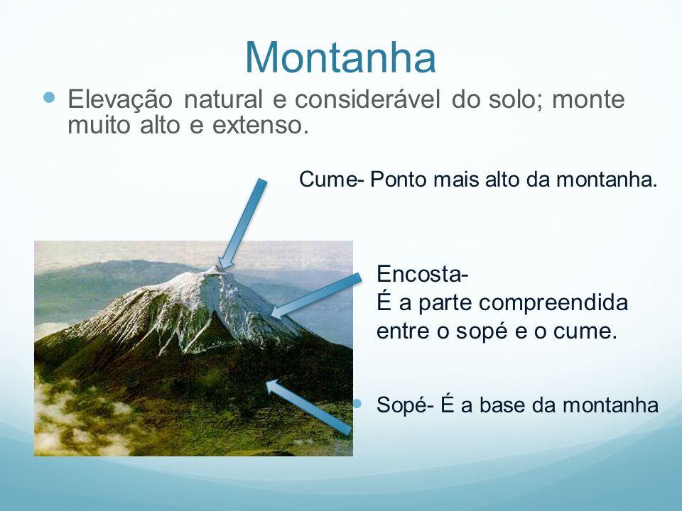 Montanha Elevação natural e considerável do solo; monte muito alto e extenso. Cume- Ponto mais alto da montanha. Sopé- É a base da montanha Encosta- É