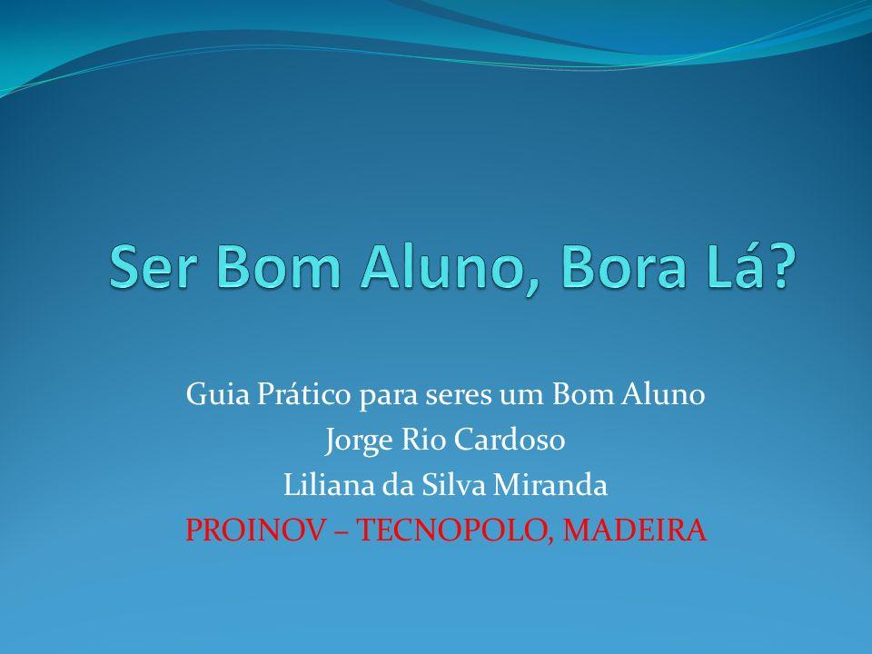 Guia Prático para seres um Bom Aluno Jorge Rio Cardoso Liliana da Silva Miranda PROINOV – TECNOPOLO, MADEIRA
