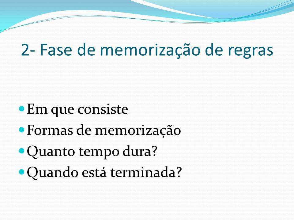 2- Fase de memorização de regras Em que consiste Formas de memorização Quanto tempo dura? Quando está terminada?