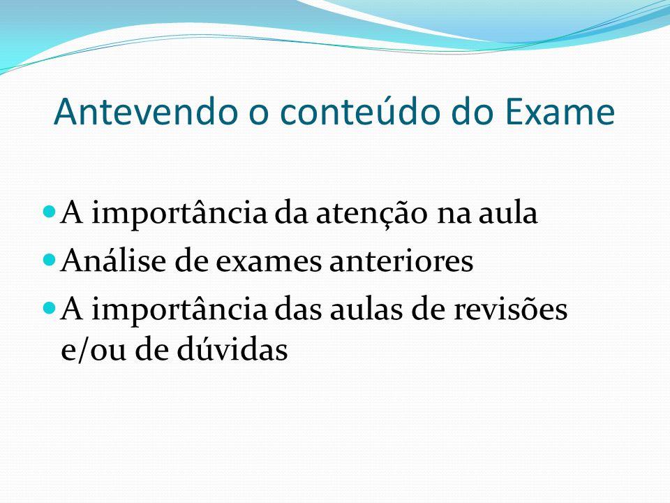 Antevendo o conteúdo do Exame A importância da atenção na aula Análise de exames anteriores A importância das aulas de revisões e/ou de dúvidas