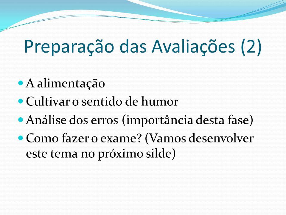 Preparação das Avaliações (2) A alimentação Cultivar o sentido de humor Análise dos erros (importância desta fase) Como fazer o exame? (Vamos desenvol