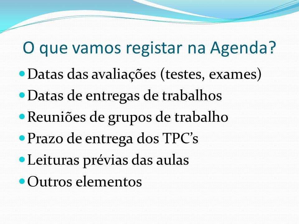 O que vamos registar na Agenda? Datas das avaliações (testes, exames) Datas de entregas de trabalhos Reuniões de grupos de trabalho Prazo de entrega d