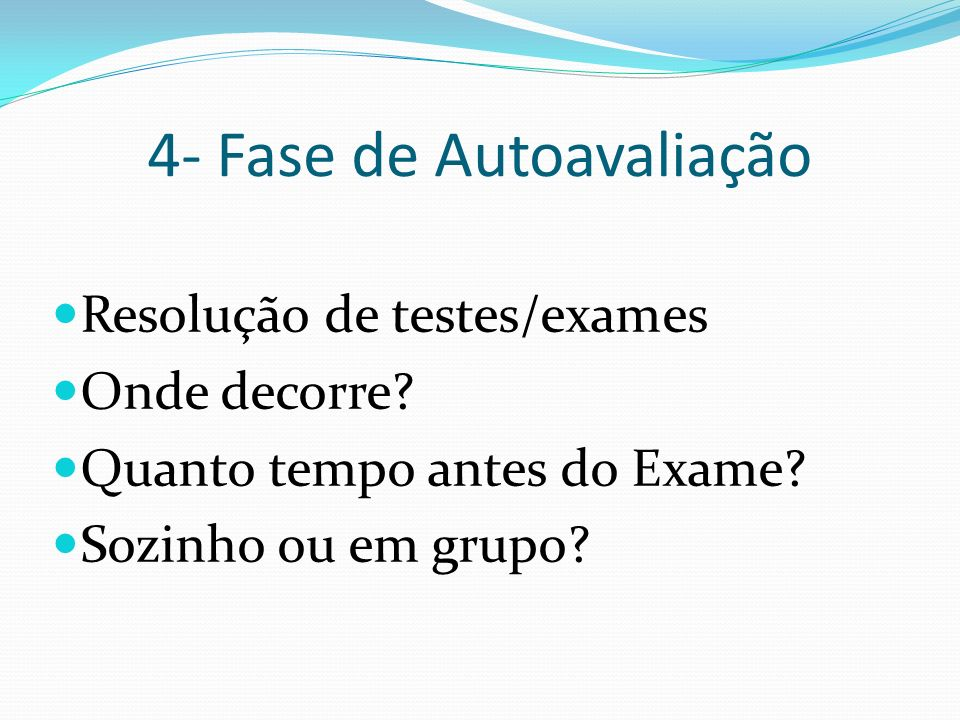 4- Fase de Autoavaliação Resolução de testes/exames Onde decorre? Quanto tempo antes do Exame? Sozinho ou em grupo?
