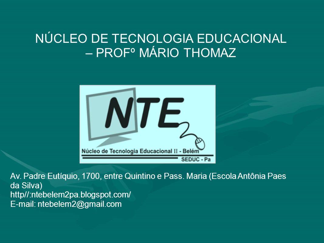 NÚCLEO DE TECNOLOGIA EDUCACIONAL – PROFº MÁRIO THOMAZ Av. Padre Eutíquio, 1700, entre Quintino e Pass. Maria (Escola Antônia Paes da Silva) http//:nte