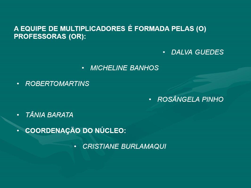 A EQUIPE DE MULTIPLICADORES É FORMADA PELAS (O) PROFESSORAS (OR): DALVA GUEDES MICHELINE BANHOS ROBERTOMARTINS ROSÂNGELA PINHO TÂNIA BARATA COORDENAÇÃ