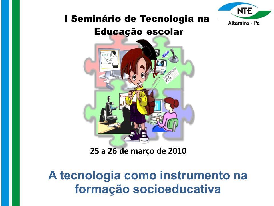 A tecnologia como instrumento na formação socioeducativa I Seminário de Tecnologia na Educação escolar 25 a 26 de março de 2010