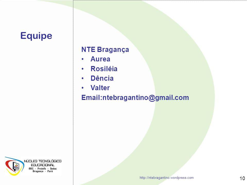 Equipe 10 NTE Bragança Aurea Rosiléia Dência Valter Email:ntebragantino@gmail.com http://ntebragantino.wordpress.com