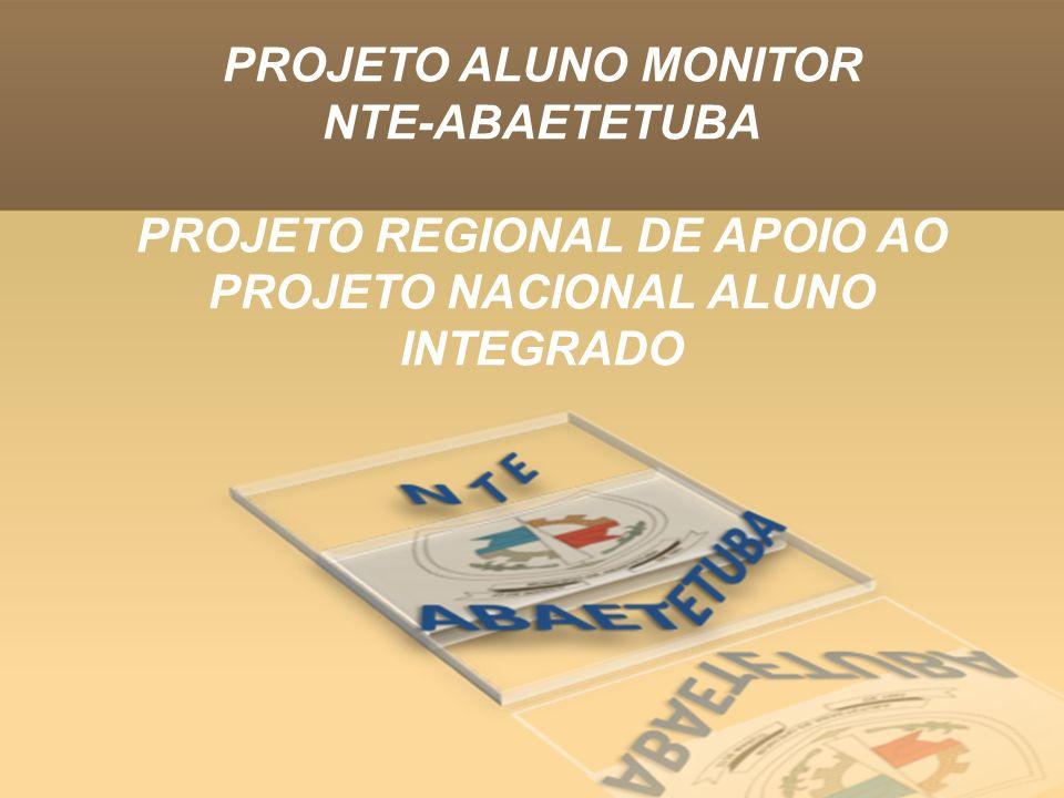 PROJETO ALUNO MONITOR NTE-ABAETETUBA PROJETO REGIONAL DE APOIO AO PROJETO NACIONAL ALUNO INTEGRADO
