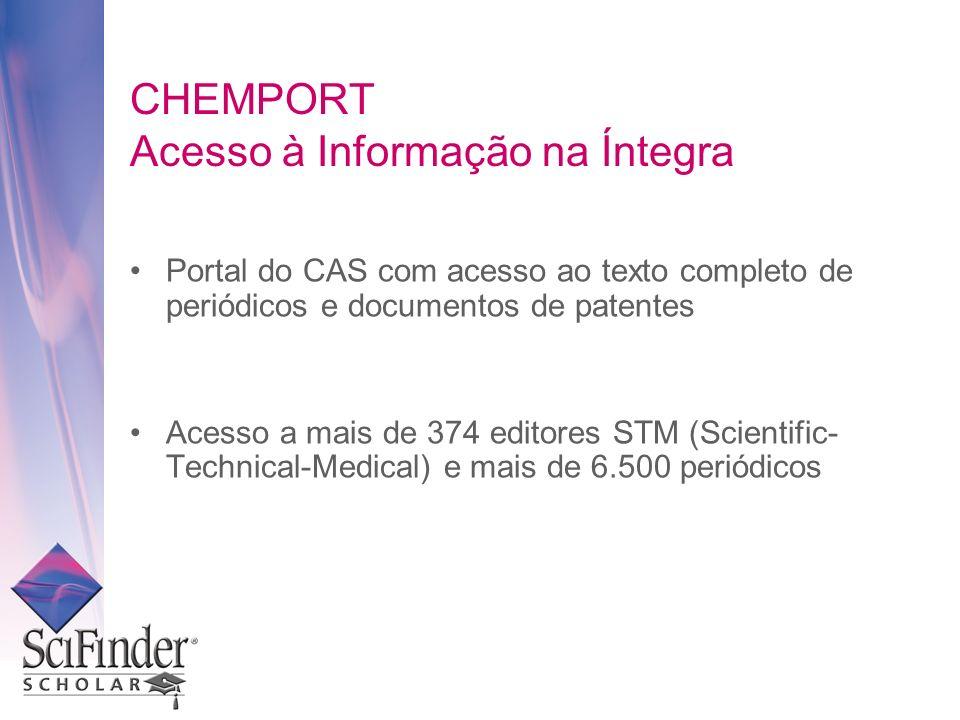CHEMPORT Acesso à Informação na Íntegra Portal do CAS com acesso ao texto completo de periódicos e documentos de patentes Acesso a mais de 374 editores STM (Scientific- Technical-Medical) e mais de 6.500 periódicos