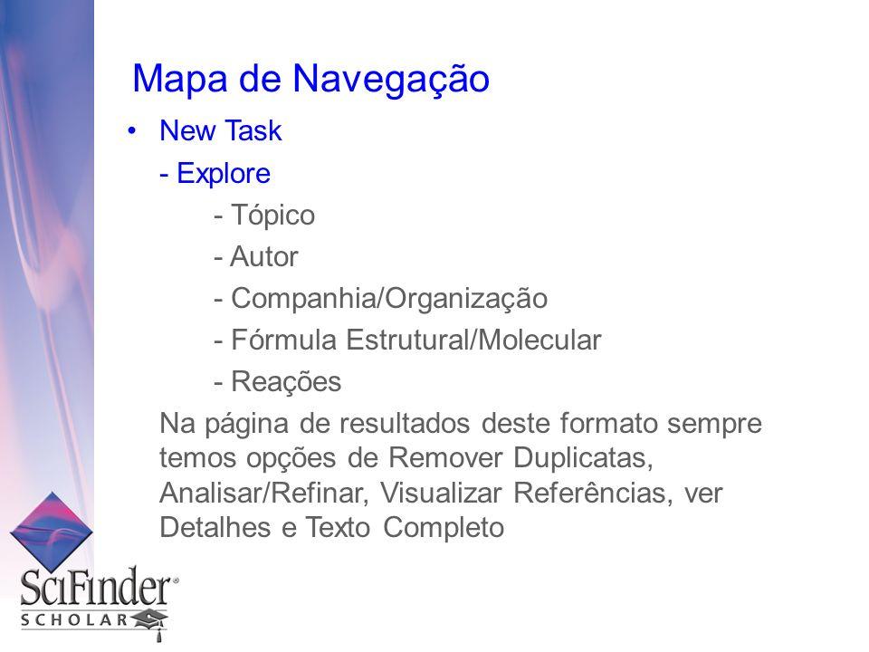 Mapa de Navegação New Task - Explore - Tópico - Autor - Companhia/Organização - Fórmula Estrutural/Molecular - Reações Na página de resultados deste formato sempre temos opções de Remover Duplicatas, Analisar/Refinar, Visualizar Referências, ver Detalhes e Texto Completo