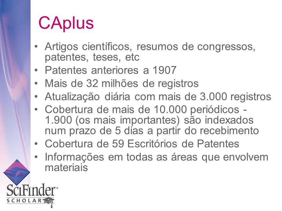 CAplus Artigos científicos, resumos de congressos, patentes, teses, etc Patentes anteriores a 1907 Mais de 32 milhões de registros Atualização diária com mais de 3.000 registros Cobertura de mais de 10.000 periódicos - 1.900 (os mais importantes) são indexados num prazo de 5 dias a partir do recebimento Cobertura de 59 Escritórios de Patentes Informações em todas as áreas que envolvem materiais