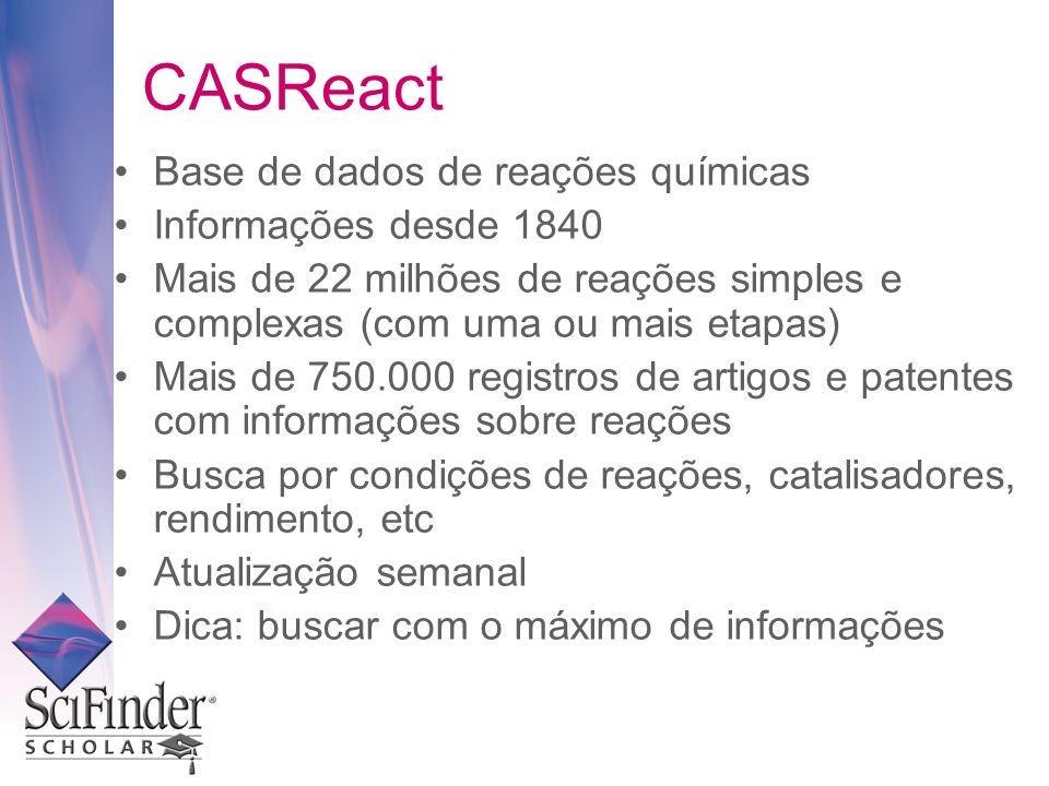 CASReact Base de dados de reações químicas Informações desde 1840 Mais de 22 milhões de reações simples e complexas (com uma ou mais etapas) Mais de 750.000 registros de artigos e patentes com informações sobre reações Busca por condições de reações, catalisadores, rendimento, etc Atualização semanal Dica: buscar com o máximo de informações