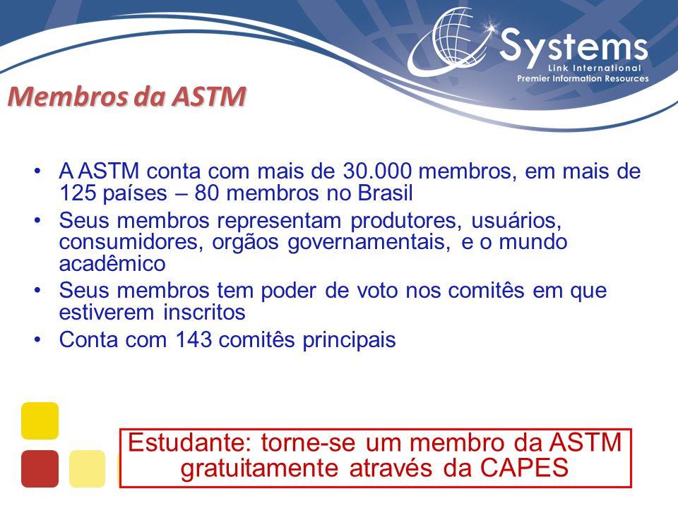 Estudante: torne-se um membro da ASTM gratuitamente através da CAPES Membros da ASTM A ASTM conta com mais de 30.000 membros, em mais de 125 países – 80 membros no Brasil Seus membros representam produtores, usuários, consumidores, orgãos governamentais, e o mundo acadêmico Seus membros tem poder de voto nos comitês em que estiverem inscritos Conta com 143 comitês principais