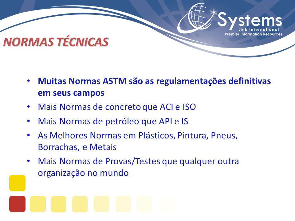 NORMAS TÉCNICAS Muitas Normas ASTM são as regulamentações definitivas em seus campos Mais Normas de concreto que ACI e ISO Mais Normas de petróleo que API e IS As Melhores Normas em Plásticos, Pintura, Pneus, Borrachas, e Metais Mais Normas de Provas/Testes que qualquer outra organização no mundo