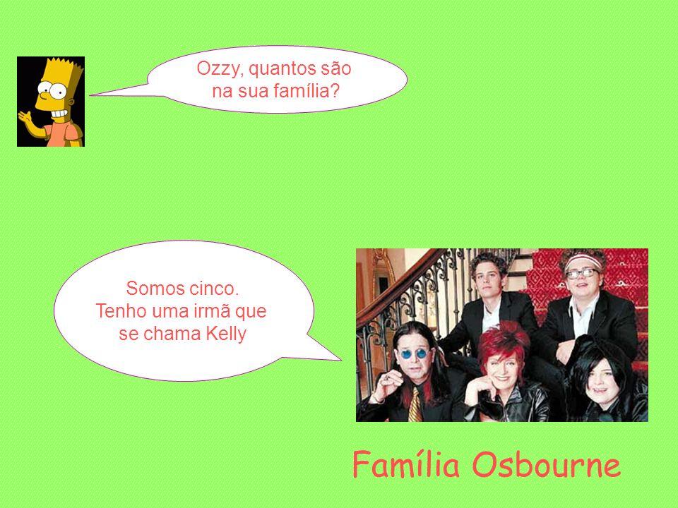 Ozzy, quantos são na sua família? Somos cinco. Tenho uma irmã que se chama Kelly Família Osbourne