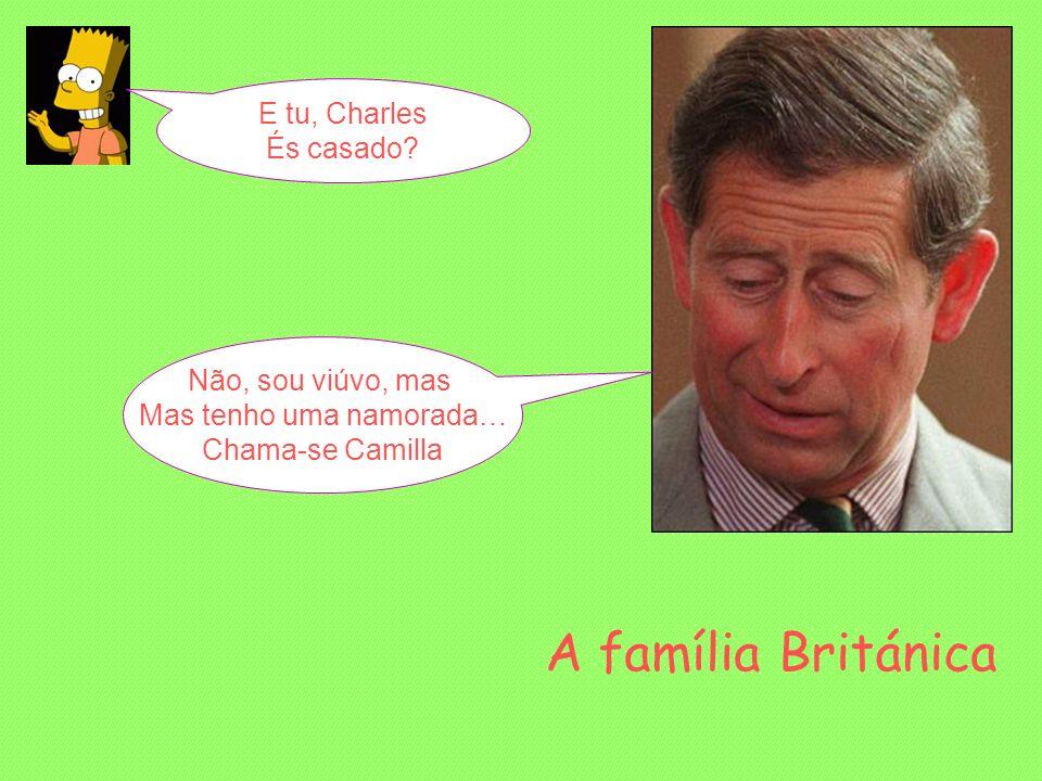 E tu, Charles És casado? Não, sou viúvo, mas Mas tenho uma namorada… Chama-se Camilla A família Británica