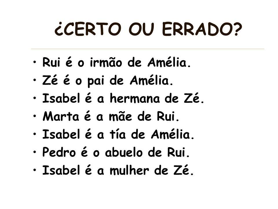 ¿CERTO OU ERRADO? Rui é o irmão de Amélia. Zé é o pai de Amélia. Isabel é a hermana de Zé. Marta é a mãe de Rui. Isabel é a tía de Amélia. Pedro é o a