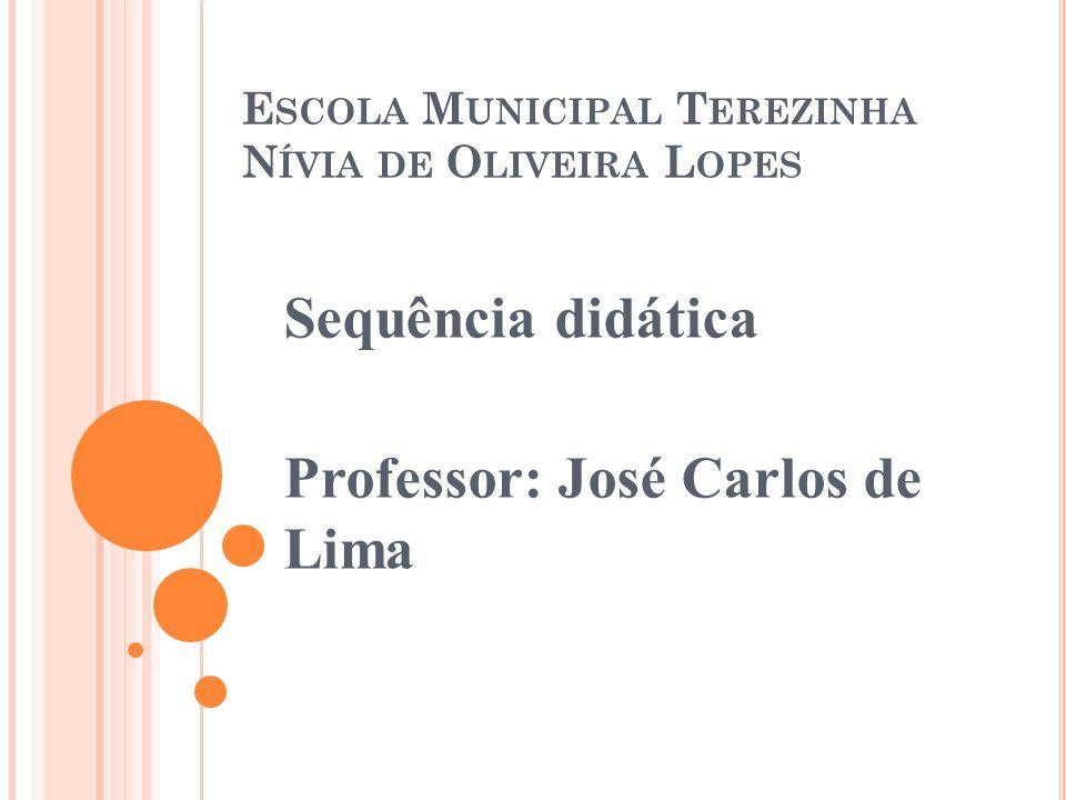 E SCOLA M UNICIPAL T EREZINHA N ÍVIA DE O LIVEIRA L OPES Sequência didática Professor: José Carlos de Lima