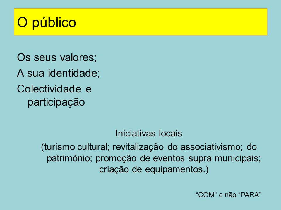 O público Os seus valores; A sua identidade; Colectividade e participação Iniciativas locais (turismo cultural; revitalização do associativismo; do pa