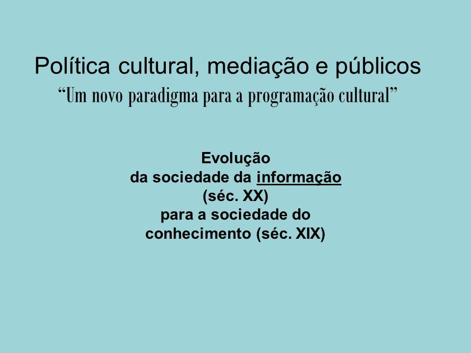 Política cultural, mediação e públicos Um novo paradigma para a programação cultural Evolução da sociedade da informação (séc. XX) para a sociedade do