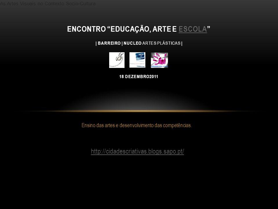 As Artes Visuais no Contexto Socio-Cultura Ensino das artes e desenvolvimento das competências. ENCONTRO EDUCAÇÃO, ARTE E ESCOLA | BARREIRO | NUCLEO A