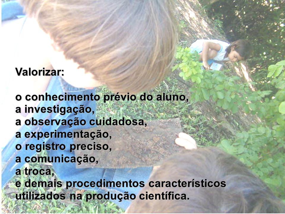 Valorizar: o conhecimento prévio do aluno, a investigação, a observação cuidadosa, a experimentação, o registro preciso, a comunicação, a troca, e demais procedimentos característicos utilizados na produção científica.