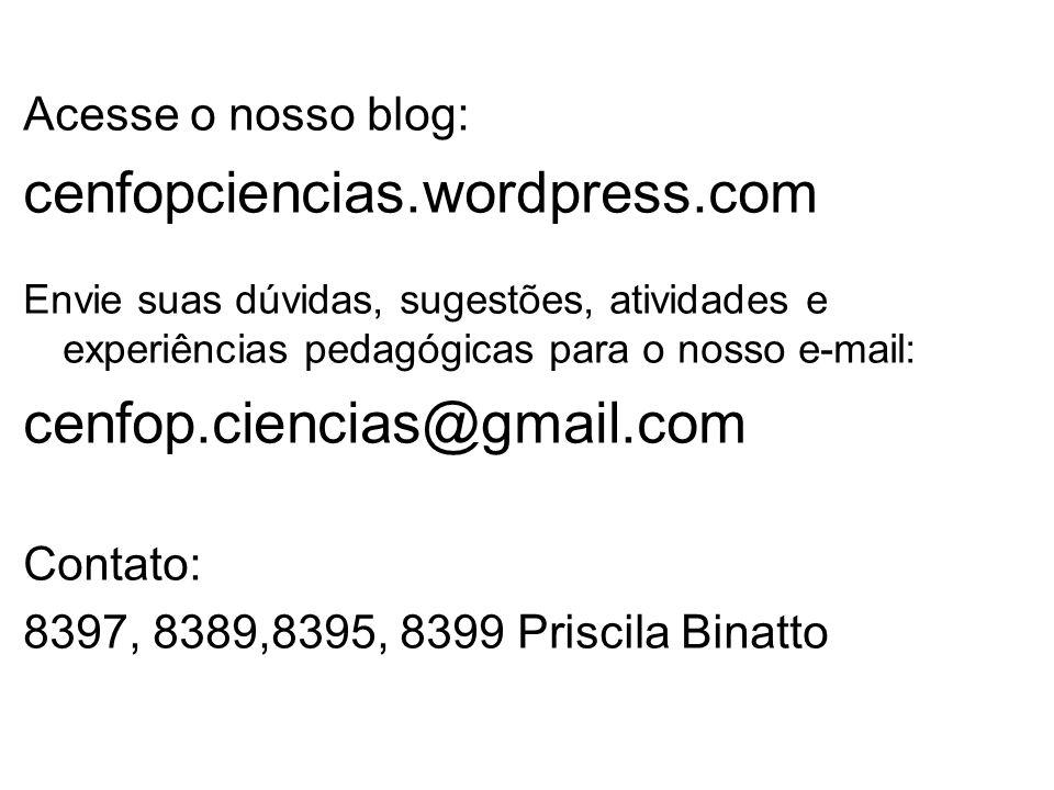 Acesse o nosso blog: cenfopciencias.wordpress.com Envie suas dúvidas, sugestões, atividades e experiências pedagógicas para o nosso e-mail: cenfop.ciencias@gmail.com Contato: 8397, 8389,8395, 8399 Priscila Binatto