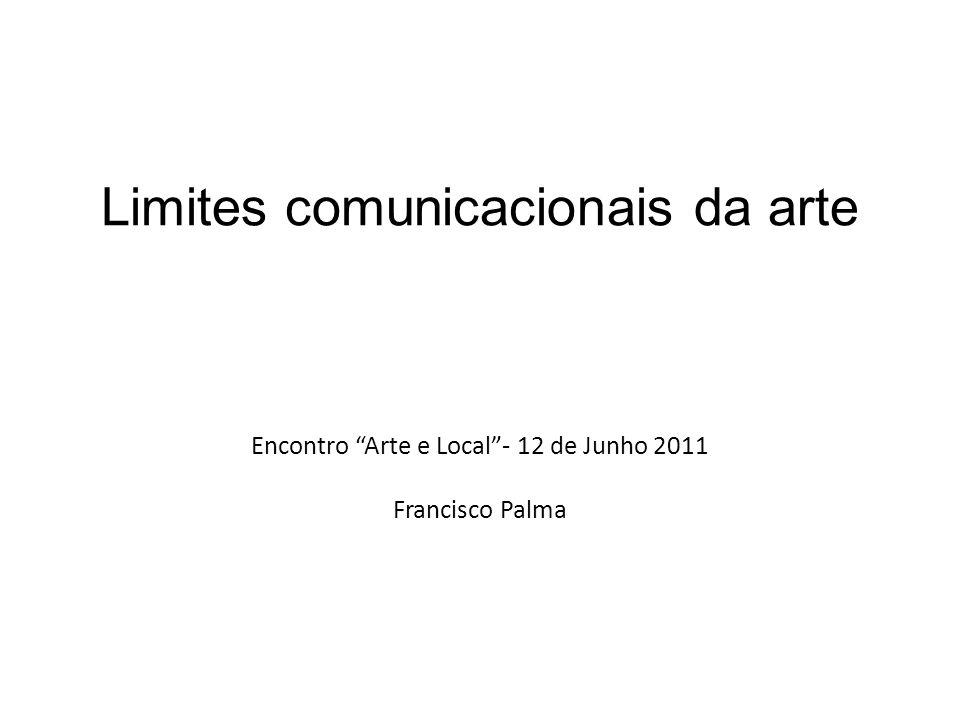 Limites comunicacionais da arte Encontro Arte e Local- 12 de Junho 2011 Francisco Palma