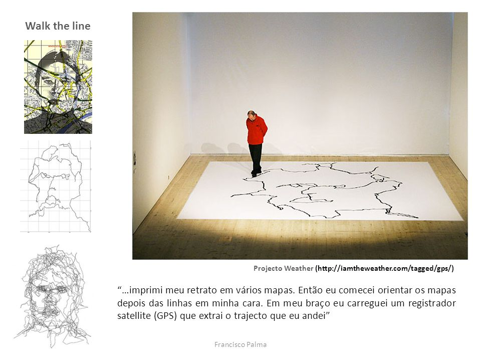 Francisco Palma Walk the line Projecto Weather (http://iamtheweather.com/tagged/gps/) …imprimi meu retrato em vários mapas. Então eu comecei orientar