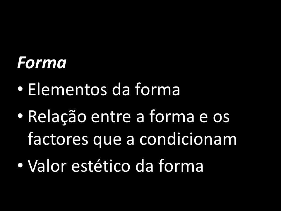 Forma Elementos da forma Relação entre a forma e os factores que a condicionam Valor estético da forma