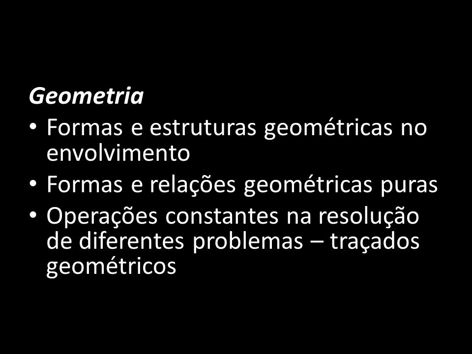 Geometria Formas e estruturas geométricas no envolvimento Formas e relações geométricas puras Operações constantes na resolução de diferentes problema