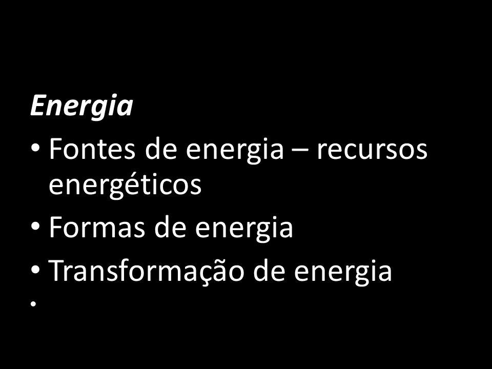 Energia Fontes de energia – recursos energéticos Formas de energia Transformação de energia