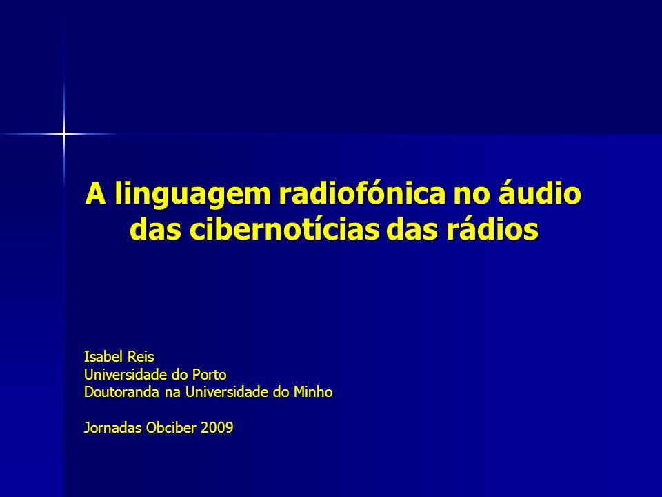 A linguagem radiofónica no áudio das cibernotícias das rádios Isabel Reis Universidade do Porto Doutoranda na Universidade do Minho Jornadas Obciber 2